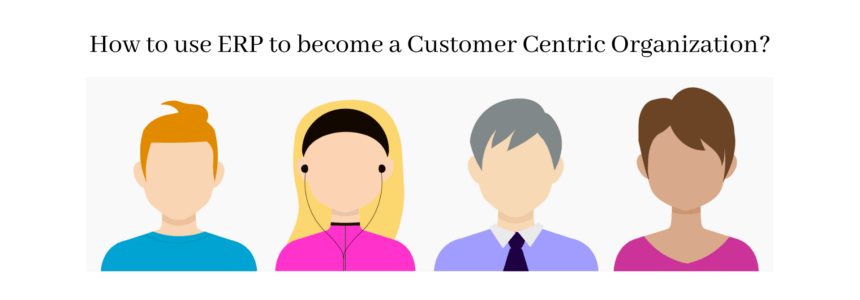How to use ERP to become a Customer Centric Organization?
